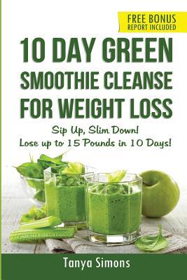 10 Day Green Smoothie Cleanse For Weight Loss: Sip Up, Slim Down! Lose up to 15 pounds in 10 Days