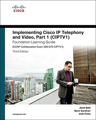 Implementing Cisco IP Telephony and Video, Part 1 (CIPTV1) Foundation Learning Guide (CCNP Collaboration Exam 300-070 CIPTV1) (Foundation Learning Guides)