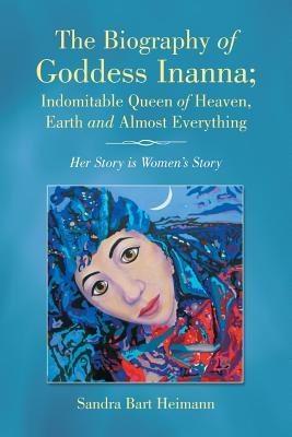 The Biography of Goddess Inanna; Indomitable Queen of Heaven, Earth and Almost Everything: Her Story Is Women's Story