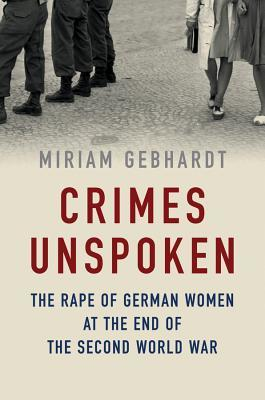 Crimes Unspoken: The Rape of German Women at the End of the Second World War