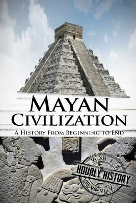 Mayan civilization a history from beginning to end by hourly history fandeluxe Images