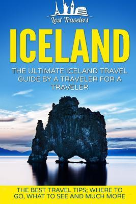 Iceland: The Ultimate Iceland Travel Guide by a Traveler for a Traveler: The Best Travel Tips; Where to Go, What to See and Much More