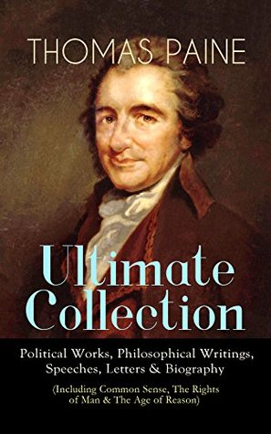 THOMAS PAINE Ultimate Collection: Political Works, Philosophical Writings, Speeches, Letters & Biography (Including Common Sense, The Rights of Man & The ... to Thomas Jefferson and George Washington...