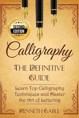 Calligraphy: The Definitive Guide Learn Top Calligraphy Techniques and Master the Art of Lettering