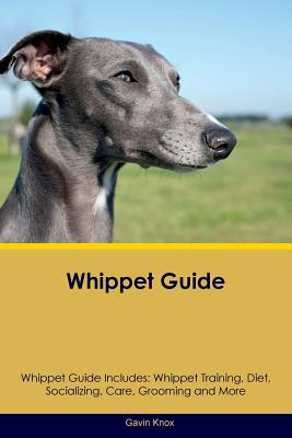 Whippet Guide Whippet Guide Includes: Whippet Training, Diet, Socializing, Care, Grooming, Breeding and More