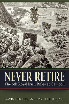 Never Retire: The 6th Royal Irish Rifles at Gallipoli