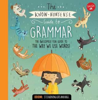 The Know Nonsense Guide to Grammar: The Awesomely Fun Guide to the Parts of a Sentence, Metaphors, Similes, Idioms and so much more!