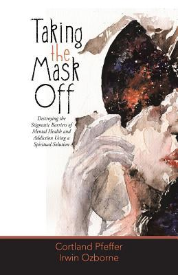 Taking the Mask Off: Destroying the Stigmatic Barriers of Mental Health and Addiction Using a Spiritual Solution