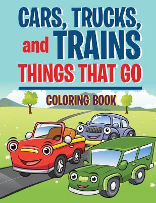 Cars, Trucks, and Trains: Things That Go Coloring Book: Childrens Coloring Books