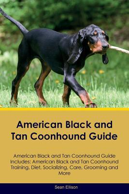American Black and Tan Coonhound Guide American Black and Tan Coonhound Guide Includes: American Black and Tan Coonhound Training, Diet, Socializing, Care, Grooming, Breeding and More