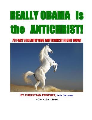 Really Obama is the Antichrist!: 70 Facts Identifying the Antichrist Right Now!