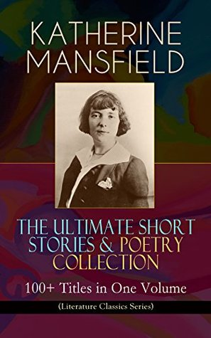 KATHERINE MANSFIELD - The Ultimate Short Stories & Poetry Collection: 100+ Titles in One Volume (Literature Classics Series): Prelude, Bliss, At the Bay, ... Villa Pauline, Child Verses and many more