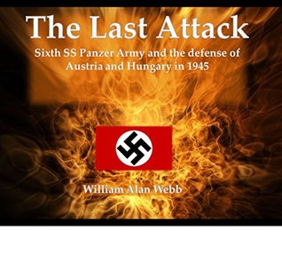 The Last Attack: Sixth SS Panzer Army and the defense of Hungary and Austria in 1945