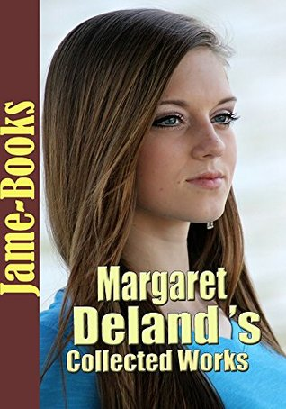 Margaret Deland's Collected Works: John Ward, Preacher, Dr. Lavendar's People,The Way to Peace,The Iron Woman,The Voice, An Old Chester Secret, and More! (8 Works)