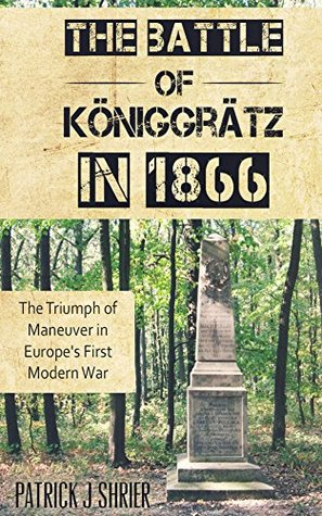 The Battle of Königgrätz in 1866: The Triumph of Maneuver in Europe's First Modern War