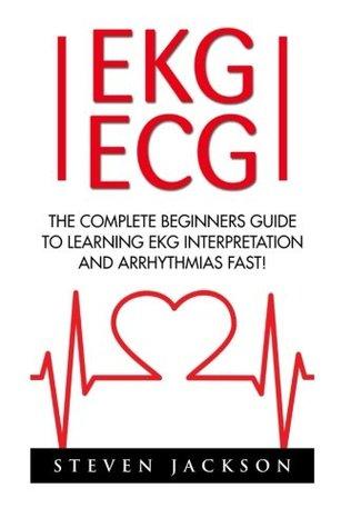 Ekg | Ecg: The Complete Beginners Guide To Learning EKG Interpretation And Arrhythmias Fast! (EKG Book, ECG, Medical Ebooks)