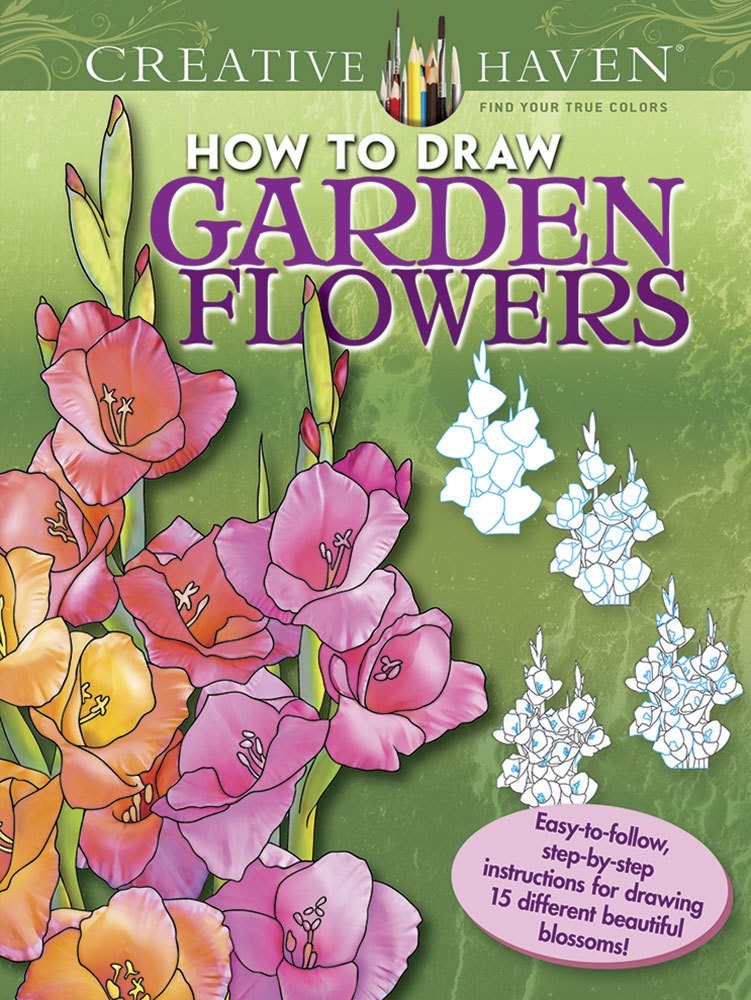 Creative Haven How to Draw Garden Flowers: Easy-to-follow, step-by-step instructions for drawing 15 different beautiful blossoms