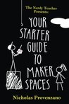 Your Starter Guide to Makerspaces (The Nerdy Teacher Presents) (Volume 1)