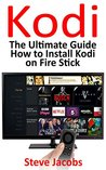 How to Install Kodi on Firestick: A Step by Step Guide to Install Kodi (expert, Amazon Prime, tips and tricks, web services, home tv, digital media,amazon echo) (user guides, internet Book 2)