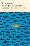El silencio es un pez de colores by Annabel Pitcher