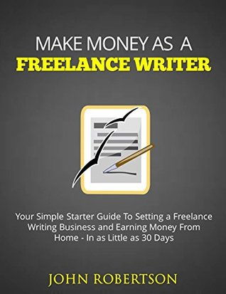 Make Money As A Freelance Writer: Your Simple Starter Guide To Setting a Freelance Writing Business and Earning Money From Home In as Little as 30 Days