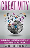 Creativity: Your Practical Guide To Think Out Of The Box, Become A Genius And Gain Confidence (Innovation, Business, Creativity, Creative Thinking)