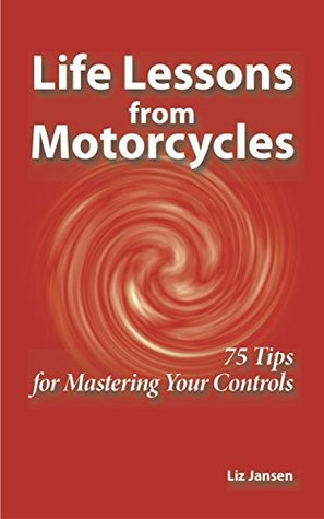 Life Lessons from Motorcycles: Seventy-Five Tips for Mastering Your Controls