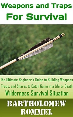 How to Build Weapons and Traps for Survival: The Ultimate Beginner's Guide to Building Weapons, Traps, and Snares to Catch Game in a Life or Death Survival Situation