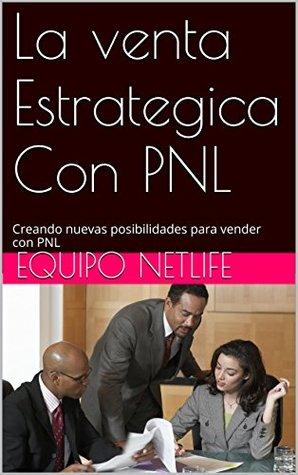 La venta Estrategica Con PNL: Creando nuevas posibilidades para vender con PNL