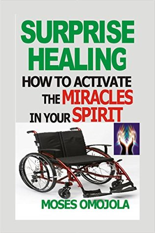 Surprise Healing: How To Activate The Miracles In Your Spirit