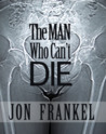 The Man Who Can't Die by Jon Frankel