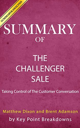 Summary of The Challenger Sale: Taking Control of the Customer Conversation by Brent Adamson