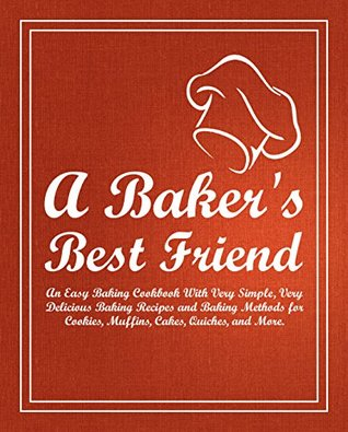 A Baker's Best Friend: An Easy Baking Cookbook With Very Simple, Very Delicious Baking Recipes and Baking Methods for Cookies, Muffins, Cakes, Quiches, and More