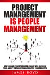 Project Management is People Management: How Leading People Through Change Will Increase Your Ability To Successfully Deliver Your Projects