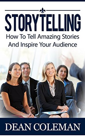 Storytelling: How To Tell Amazing Stories And WOW Your Audience
