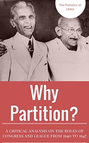 Why Partition of India?: Gandhi, Jinnah, Nehru, Azad - Congress and Muslim League