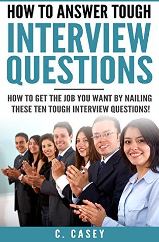 Interview: How to Answer Tough Interview Questions: How to get the job you want by nailing these ten tough interview questions!