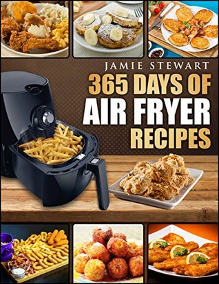 Air Fryer: 365 Days of Air Fryer Recipes Cookbook: Quick and Easy Recipes to Fry, Bake and Grill with Your Air Fryer