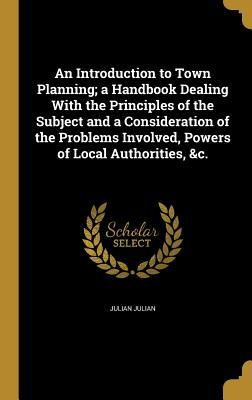 An Introduction to Town Planning; a Handbook Dealing With the Principles of the Subject and a Consideration of the Problems Involved, Powers of Local Authorities, &c.