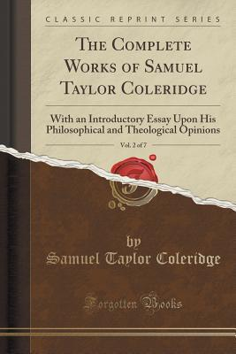 The Complete Works of Samuel Taylor Coleridge, Vol. 2 of 7: With an Introductory Essay Upon His Philosophical and Theological Opinions