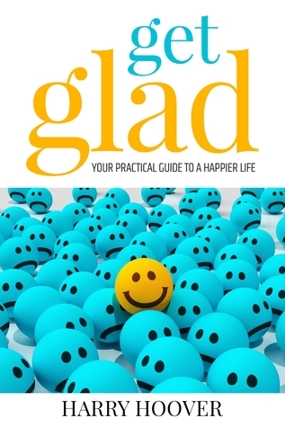 Get Glad - Your Practical Guide To A Happier Life