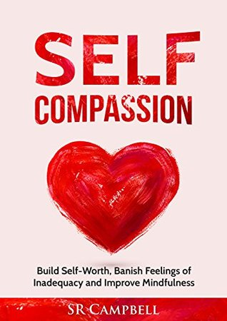 Self Compassion: Build Self Worth, Banish Feelings of Inadequacy and Improve Mindfulness