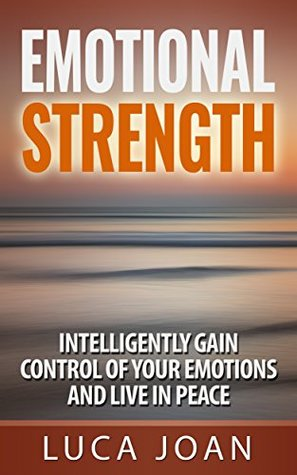 Emotional Strength: Intelligently Gain Control Of Your Emotions And Live In Peace.