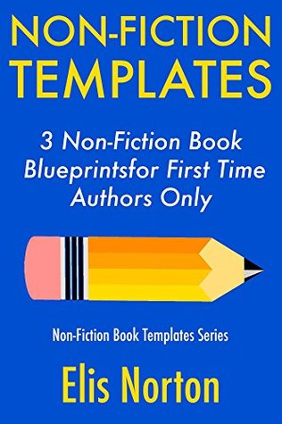Non-Fiction Templates: 3 Non-Fiction Book Blueprints for First Time Authors Only (Non-Fiction Template Series 2)