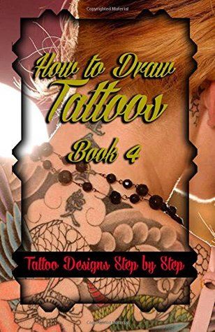How to Draw Tattoos Book 4: Tattoo Designs Step by Step (A Drawing Guide for Tattoo Lovers) (Volume 4)