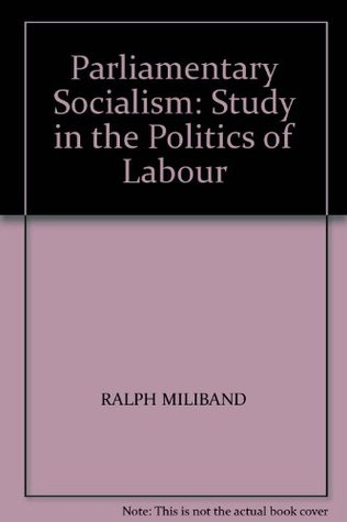 Parliamentary Socialism: Study in the Politics of Labour