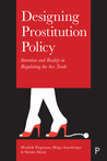 Designing Prostitution Policy: Intention and Reality in Regulating the Sex Trade