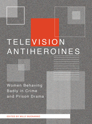 Television Antiheroines: Women Behaving Badly in Crime and Prison Drama