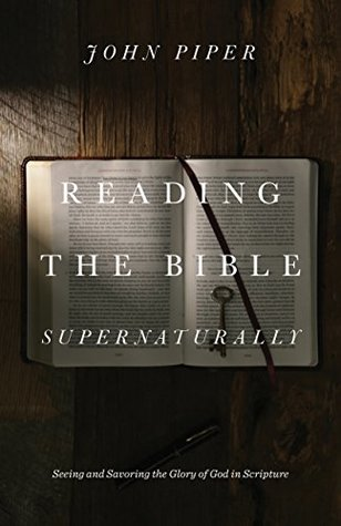 Reading The Bible Supernaturally Seeing And Savoring The Glory Of