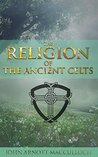 THE RELIGION OF THE ANCIENT CELTS (An in-depth study of the pre-Christian Celtic religion) - Annotated Who are Celts' People?